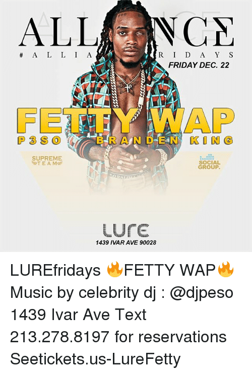 Friday, Funny, and Music: ALLNCA  R ID A Y S  FRIDAY DEC. 22  A L L I A  FET廑Y WAP  P3S0 (/% 'B R A N D E N KING  SUPREME  T E A M  SOCIAL  GROUP  ure  1439 IVAR AVE 90028 LUREfridays 🔥FETTY WAP🔥 Music by celebrity dj : @djpeso 1439 Ivar Ave Text 213.278.8197 for reservations Seetickets.us-LureFetty