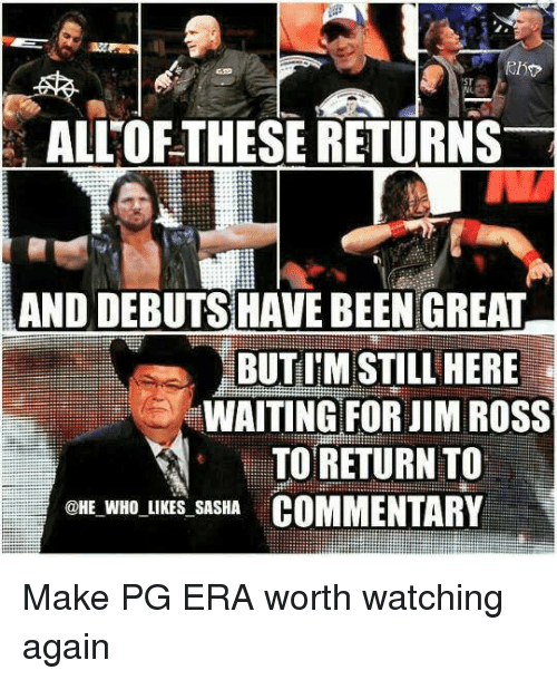 Jim Ross, Memes, and 🤖: ALLOFTHESE RETURNS  AND DEBUTS HAVE BEENGREAT  BUTIM STILL HERE  WAITING FOR JIM ROSS  TO RETURN TO  @HE WHO LIKES SASHA  COMMENTARY Make PG ERA worth watching again