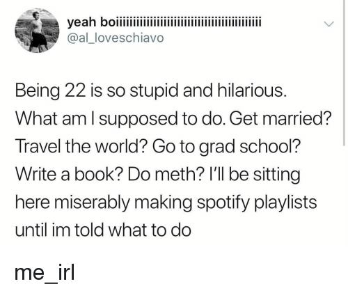 School, Spotify, and Book: @alloveschiavo  Being 22 is so stupid and hilarious  What am l supposed to do. Get married?  Travel the world? Go to grad school?  Write a book? Do meth? l'll be sitting  here miserably making spotify playlists  until im told what to do me_irl
