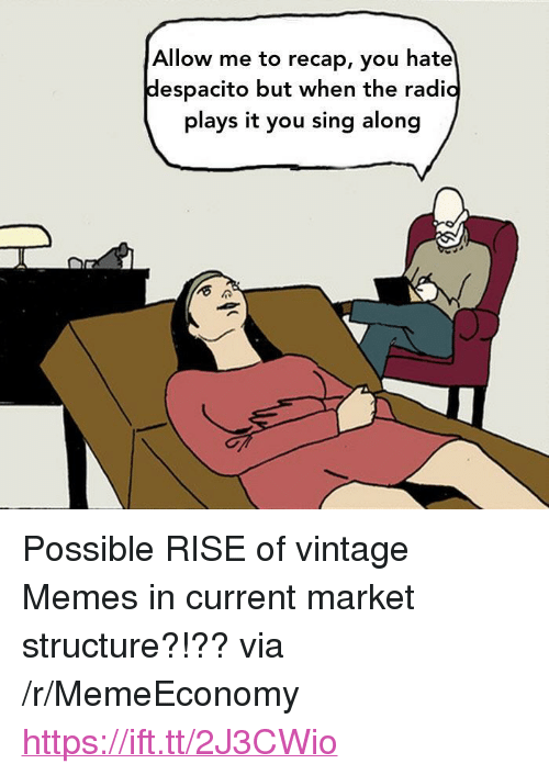 "Memes, Radio, and Via: Allow me to recap, you hate  despacito but when the radio  plays it you sing along <p>Possible RISE of vintage Memes in current market structure?!?? via /r/MemeEconomy <a href=""https://ift.tt/2J3CWio"">https://ift.tt/2J3CWio</a></p>"