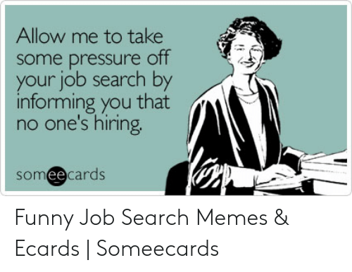 Allow Me To Take Some Pressure Off Your Job Search By Informing You That No One S Hiring Someecards Funny Job Search Memes Ecards Someecards Funny Meme On Me Me
