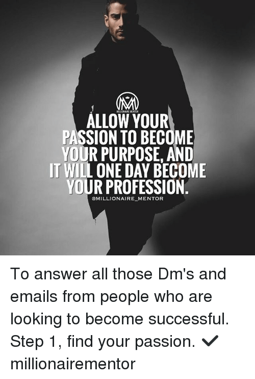 Memes, 🤖, and Answer: ALLOW YOUR  PASSION TO BECOME  YOUR PURPOSE. AND  IT WILL ONE DAY BECOME  YOUR PROFESSION  OMILLIONAIRE MENTOR To answer all those Dm's and emails from people who are looking to become successful. Step 1, find your passion. ✔️ millionairementor