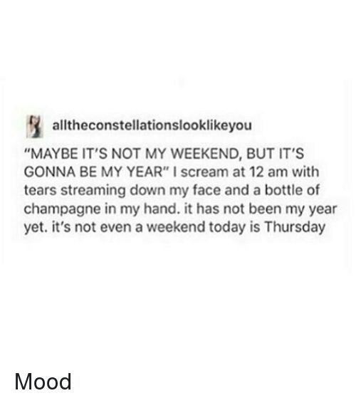 """Memes, Mood, and Scream: alltheconstellationslooklikeyou  """"MAYBE IT'S NOT MY WEEKEND, BUT IT'S  GONNA BE MY YEAR"""" I scream at 12 am with  tears streaming down my face and a bottle of  champagne in my hand. it has not been my year  yet. it's not even a weekend today is Thursday Mood"""