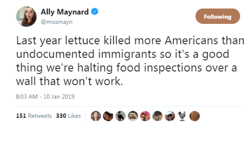 Food, Work, and Ally: Ally Maynard .  @missmayn  Following  Last year lettuce killed more Americans than  undocumented immigrants so it's a good  thing we're halting food inspections over a  wall that won't work.  8:03 AM - 10 Jan 2019  151 Retweets 330 Likes