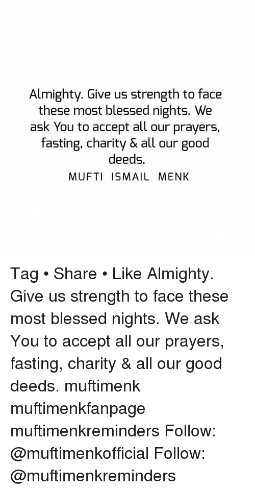 Blessed, Memes, and Good: Almighty. Give us strength to face  these most blessed nights. We  ask You to accept all our prayers,  fasting, charity & all our good  deeds.  MUFTI ISMAIL MENK Tag • Share • Like Almighty. Give us strength to face these most blessed nights. We ask You to accept all our prayers, fasting, charity & all our good deeds. muftimenk muftimenkfanpage muftimenkreminders Follow: @muftimenkofficial Follow: @muftimenkreminders