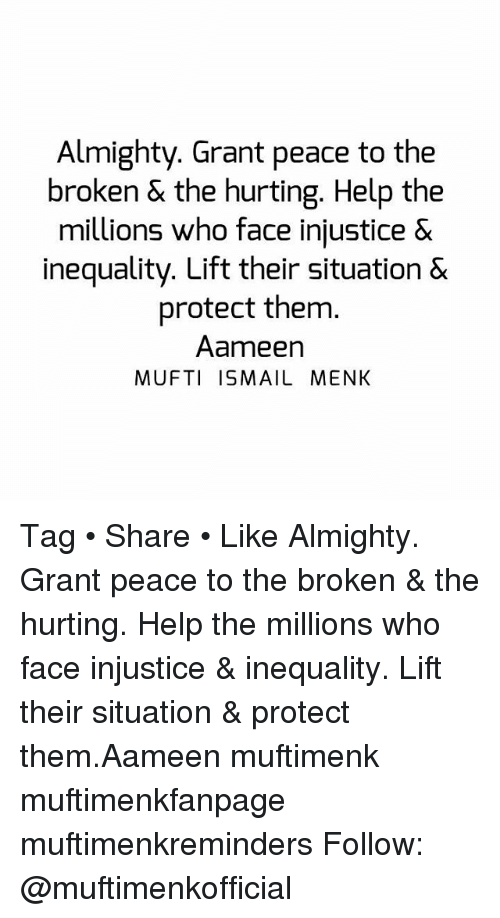 Memes, Help, and Peace: Almighty. Grant peace to the  broken & the hurting. Help the  millions who face injustice &  inequality. Lift their situation &  protect them.  Aameen  MUFTI ISMAIL MENK Tag • Share • Like Almighty. Grant peace to the broken & the hurting. Help the millions who face injustice & inequality. Lift their situation & protect them.Aameen muftimenk muftimenkfanpage muftimenkreminders Follow: @muftimenkofficial