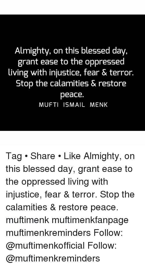 Blessed, Memes, and Fear: Almighty, on this blessed day,  grant ease to the oppressed  living with injustice, fear & terror.  Stop the calamities & restore  peace.  MUFTI ISMAIL MENK Tag • Share • Like Almighty, on this blessed day, grant ease to the oppressed living with injustice, fear & terror. Stop the calamities & restore peace. muftimenk muftimenkfanpage muftimenkreminders Follow: @muftimenkofficial Follow: @muftimenkreminders