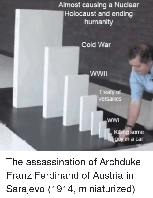 Assassination, Holocaust, and Austria: Almost causing a Nuclear  Holocaust and ending  humanity  Cold War  Treaty of  Versailles  Killing some  guy in a car The assassination of Archduke Franz Ferdinand of Austria in Sarajevo (1914, miniaturized)