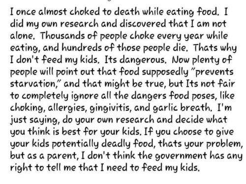"""Being Alone, Food, and True: almost choked to death while eating food. I  did my own research and discovered that I am not  alone. Thousands of people choke every year while  eating, and hundreds of those people die. Thats why  I don't feed my kids, Its dangerous. Now plenty of  people will point out that food supposedly """"prevents  starvation,"""" and that might be true, but Its not fair  to completely ignore all the dangers food poses, like  choking, allergies, gingivitis, and garlic breath. I'm  just saying, do your own research and decide what  you think is best for your kids, If you choose to give  your kids potentially deadly food, thats your problem,  but as a parent, I don't think the government has any  right to tell me that I need to feed my kids."""