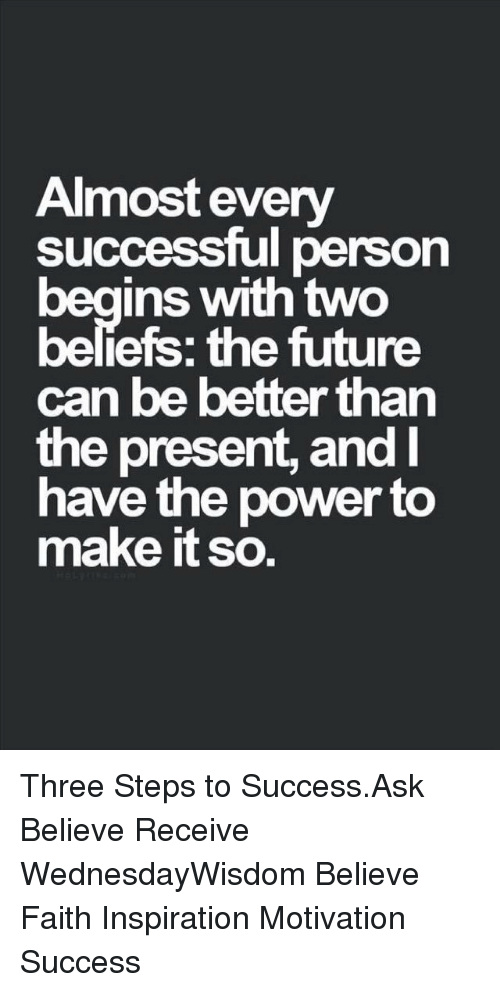 Future, Memes, and Power: Almost every  successful person  ins with two  beliefs: the future  can be better than  the present, and  have the power to  make it so. Three Steps to Success.Ask Believe Receive WednesdayWisdom Believe Faith Inspiration Motivation Success