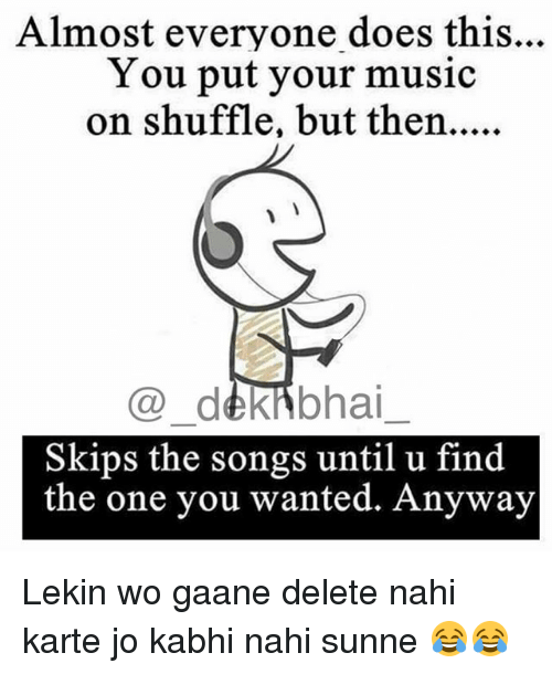 Music, Songs, and Dekh Bhai: Almost everyone does this...  You put your music  @ dekibhai  Skips the songs until u find  the one you wanted. Anyway Lekin wo gaane delete nahi karte jo kabhi nahi sunne 😂😂