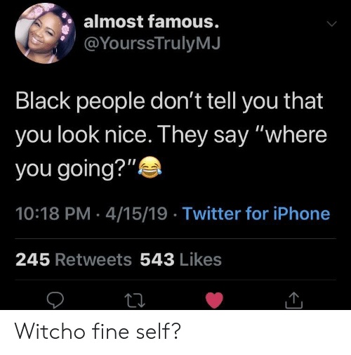 """Iphone, Twitter, and Black: almost famous.  @YourssTrulyMJ  Black people don't tell you that  you look nice. They say """"where  you going?""""  10:18 PM 4/15/19 Twitter for iPhone  245 Retweets 543 Likes Witcho fine self?"""