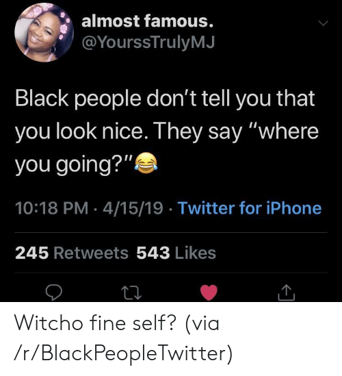 """Blackpeopletwitter, Iphone, and Twitter: almost famous.  @YourssTrulyMJ  Black people don't tell you that  you look nice. They say """"where  you going?""""  10:18 PM 4/15/19 Twitter for iPhone  245 Retweets 543 Likes Witcho fine self? (via /r/BlackPeopleTwitter)"""