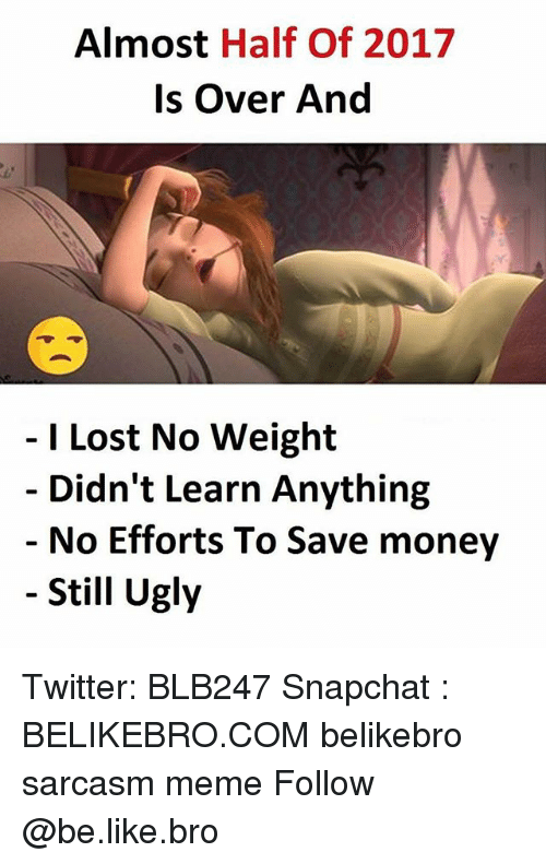 Be Like, Meme, and Memes: Almost Half Of 2017  Is Over And  I Lost No Weight  Didn't Learn Anything  No Efforts To Save money  Still Ugly Twitter: BLB247 Snapchat : BELIKEBRO.COM belikebro sarcasm meme Follow @be.like.bro