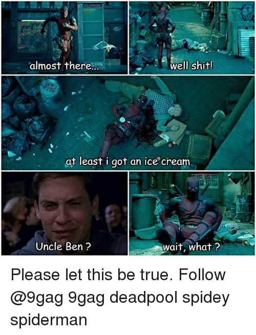 Memes, 🤖, and Cream: almost there  well shit!  at least i got an ice cream  Uncle Ben?  wait, what? Please let this be true. Follow @9gag 9gag deadpool spidey spiderman