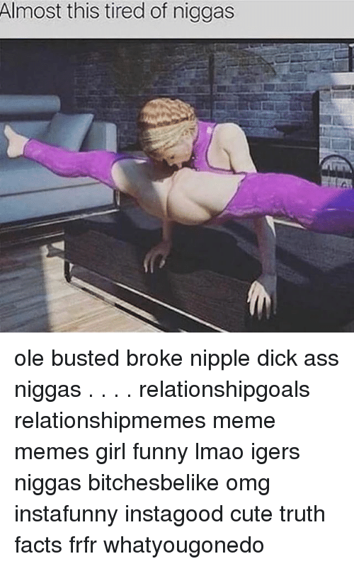 Ass Cute And Facts Almost This Tired Of Niggas Ole Busted Broke Nipple