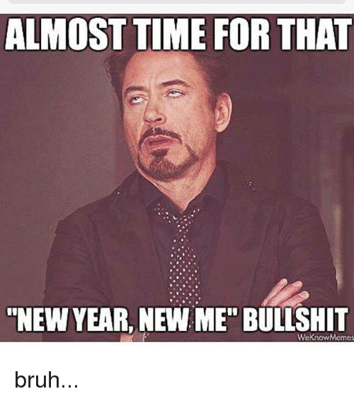 """Meme, Memes, and New Year's: ALMOST TIME FOR THAT  NEW YEAR, NEW ME"""" BULLSHIT  We Know Memes bruh..."""