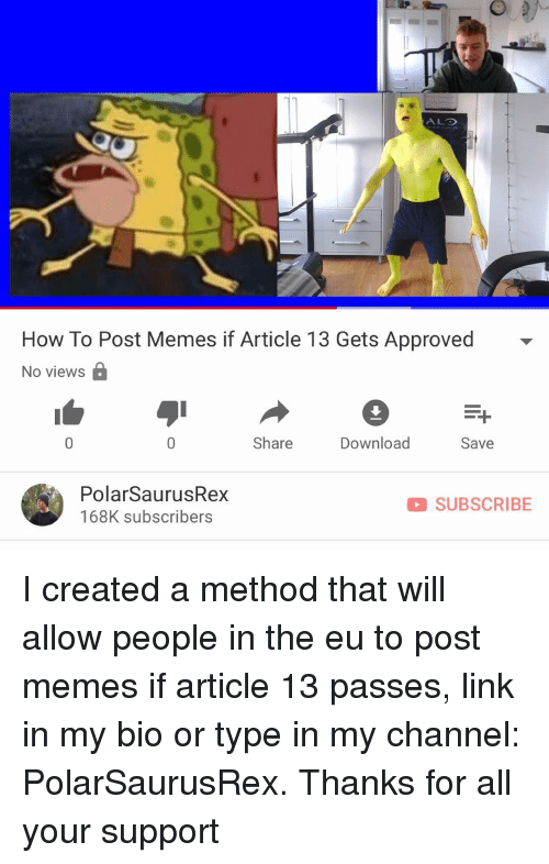 Memes, How To, and Link: ALO  How To Post Memes if Article 13 Gets Approved  No views B  Share  Download  Save  PolarSaurusRex  168K subscribers  D SUBSCRIBE I created a method that will allow people in the eu to post memes if article 13 passes, link in my bio or type in my channel: PolarSaurusRex. Thanks for all your support
