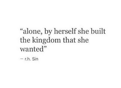 """Being Alone, Kingdom, and Wanted: """"alone, by herself she built  the kingdom that she  wanted""""  05  r.h. Sin"""