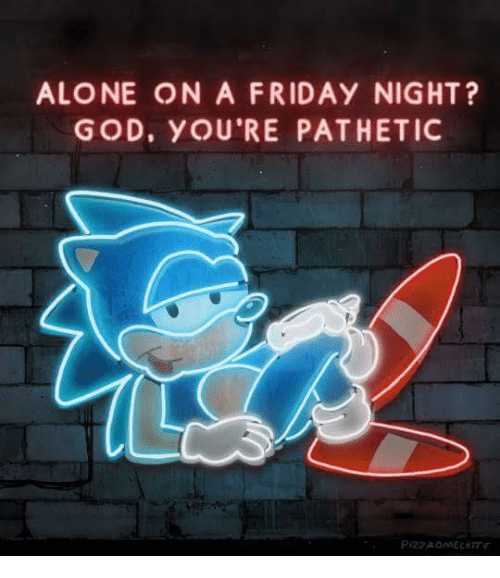 Dank Memes, Friday Night, and Pathetic: ALONE ON A FRIDAY NIGHT?  GOD, YOU'RE PATHETIC
