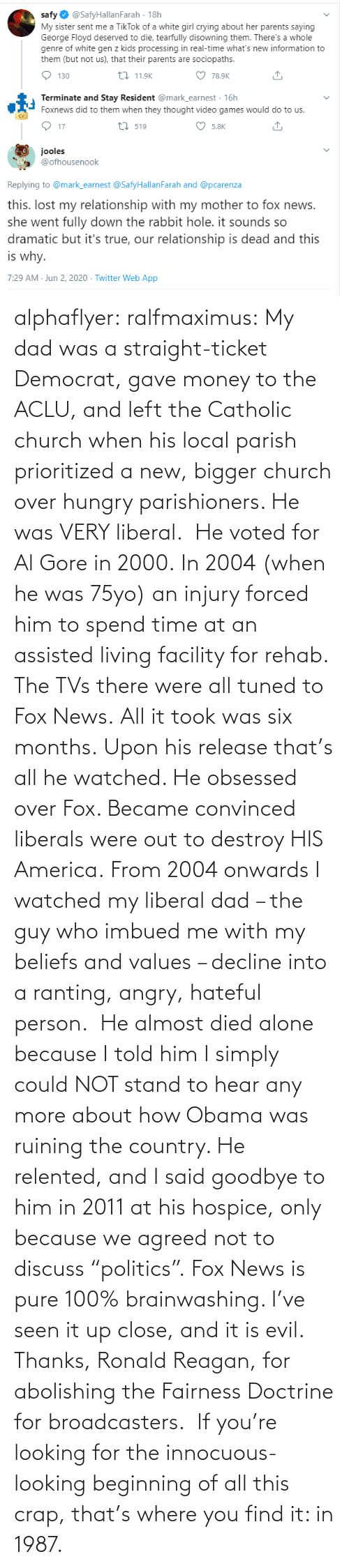 """Al Gore, Being Alone, and America: alphaflyer:  ralfmaximus:  My dad was a straight-ticket Democrat, gave money to the ACLU, and left the Catholic church when his local parish prioritized a new, bigger church over hungry parishioners. He was VERY liberal. He voted for Al Gore in 2000. In 2004 (when he was 75yo) an injury forced him to spend time at an assisted living facility for rehab. The TVs there were all tuned to Fox News. All it took was six months. Upon his release that's all he watched. He obsessed over Fox. Became convinced liberals were out to destroy HIS America. From 2004 onwards I watched my liberal dad – the guy who imbued me with my beliefs and values – decline into a ranting, angry, hateful person. He almost died alone because I told him I simply could NOT stand to hear any more about how Obama was ruining the country. He relented, and I said goodbye to him in 2011 at his hospice, only because we agreed not to discuss""""politics"""". Fox News is pure 100% brainwashing. I've seen it up close, and it is evil.  Thanks, Ronald Reagan, for abolishing the Fairness Doctrine for broadcasters. If you're looking for the innocuous-looking beginning of all this crap, that's where you find it: in 1987."""