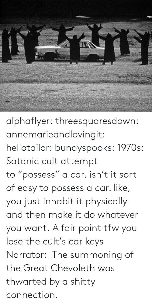 """Target, Tfw, and Tumblr: alphaflyer:  threesquaresdown:  annemarieandlovingit:  hellotailor:  bundyspooks:  1970s: Satanic cult attempt to""""possess"""" a car.  isn't it sort of easy to possess a car. like, you just inhabit it physically and then make it do whatever you want.   A fair point  tfw you lose the cult's car keys  Narrator: The summoning of the Great Chevoleth was thwarted by a shitty connection."""