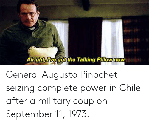 Power, Military, and Chile: Alrighogoothe Talking Pillownou General Augusto Pinochet seizing complete power in Chile after a military coup on September 11, 1973.