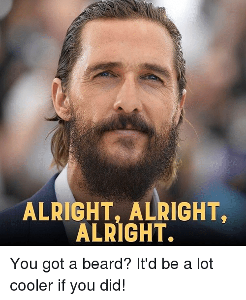alright alright alright you got a beard itd be a 15036833 ✅ 25 best memes about alright alright alright alright alright