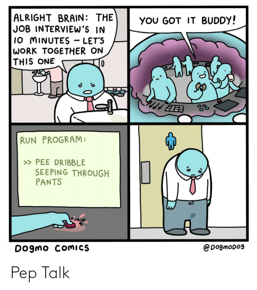 Run, Work, and Brain: ALRIGHT BRAIN: THE  JOB INTERVIEW'S IN  10 MINUTES - LET'S  WORK TOGETHER ON  THIS ONE  YOU GOT IT BUDDY!  EEB  RUN PROGRAM:  » PEE DRIBBLE  SEEPING THROUGH  PANTS  @DogmoD09  Dogmo COMICS Pep Talk