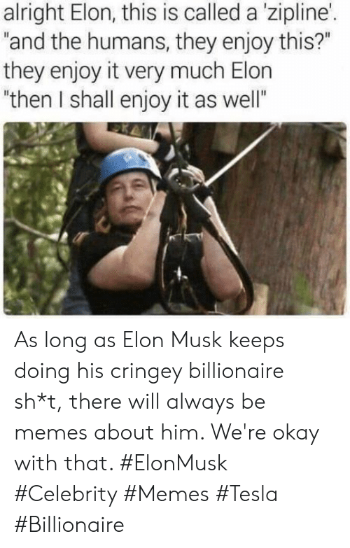 "Memes, Okay, and Alright: alright Elon, this is called a 'zipline'.  ""and the humans, they enjoy this?""  they enjoy it very much Elon  ""then I shall enjoy it as well"" As long as Elon Musk keeps doing his cringey billionaire sh*t, there will always be memes about him. We're okay with that. #ElonMusk #Celebrity #Memes #Tesla #Billionaire"