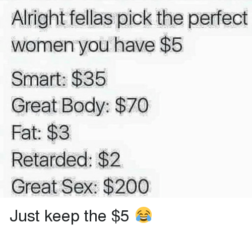 Memes, Retarded, and Fella: Alright fellas pick the perfect  women you have $5  Smart: $35  Great Body: $70  Fat: $3  Retarded: $2.  Great Sex: $200 Just keep the $5 😂