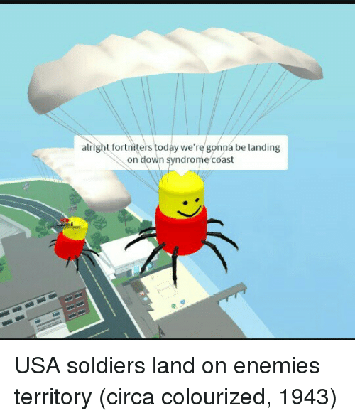 Soldiers, Down Syndrome, and Today: alright fortniters today we're gonna be landing  on down syndrome coast USA soldiers land on enemies territory (circa colourized, 1943)
