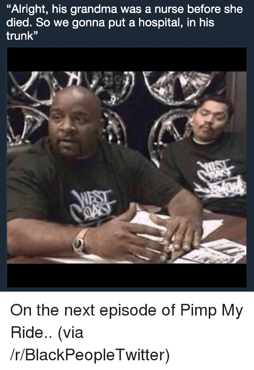 """Blackpeopletwitter, Grandma, and Pimp My Ride: Alright, his grandma was a nurse before she  died. So we gonna put a hospital, in his  trunk"""" <p>On the next episode of Pimp My Ride.. (via /r/BlackPeopleTwitter)</p>"""