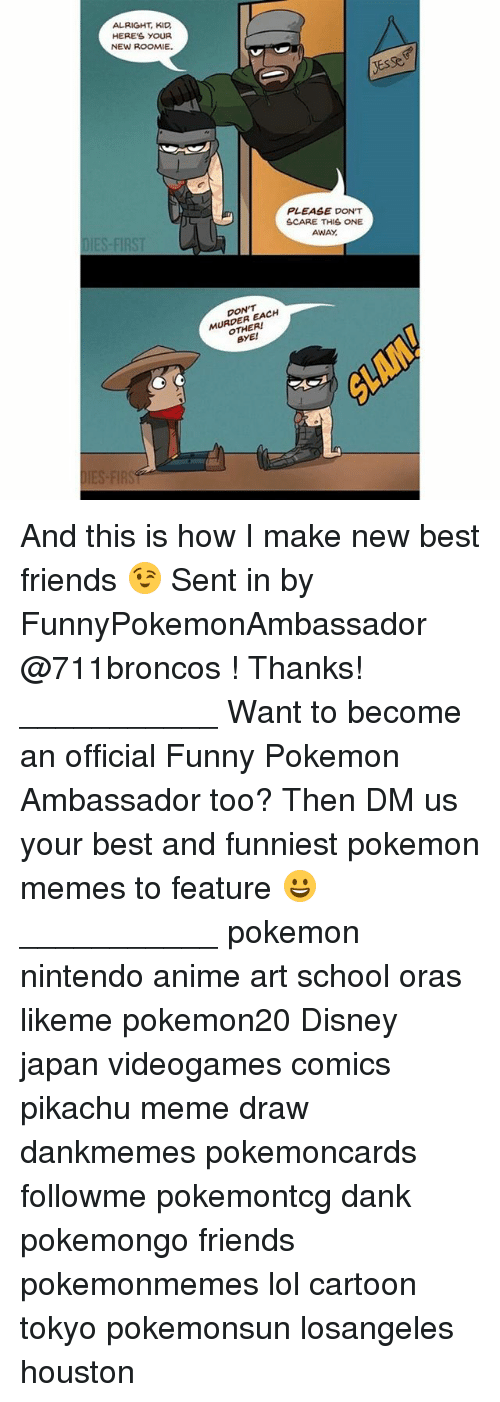 Anime, Dank, and Disney: ALRIGHT, KID  HERES YOUR  NEW ROOMIE.  PLEASE DON'T  SCARE THIS ONE  AWAY  DIES-FIRST  DON'T  MURDER EACH  OTHER!  BYE! And this is how I make new best friends 😉 Sent in by FunnyPokemonAmbassador @711broncos ! Thanks! ___________ Want to become an official Funny Pokemon Ambassador too? Then DM us your best and funniest pokemon memes to feature 😀 ___________ pokemon nintendo anime art school oras likeme pokemon20 Disney japan videogames comics pikachu meme draw dankmemes pokemoncards followme pokemontcg dank pokemongo friends pokemonmemes lol cartoon tokyo pokemonsun losangeles houston