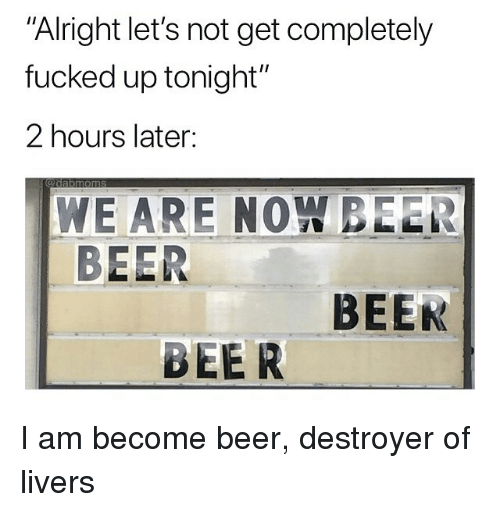 """Beer, Memes, and Alright: Alright let's not get completely  fucked up tonight""""  2 hours later:  WE ARE NOW BEER  BEER  BEEK  BEER I am become beer, destroyer of livers"""