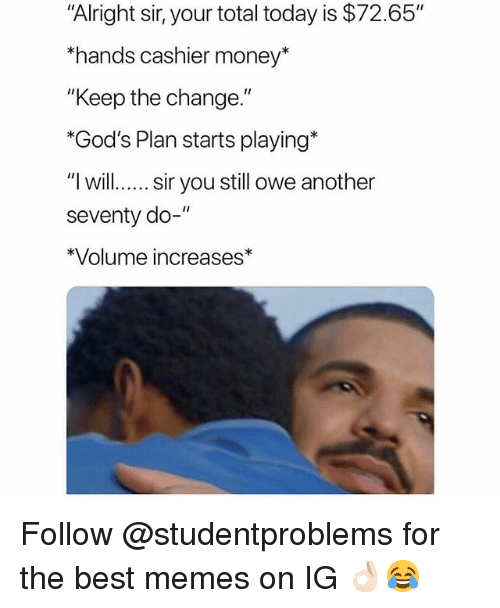 "Memes, Money, and Best: ""Alright sir, your total today is $72.65""  hands cashier money*  ""Keep the change.""  *God's Plan starts playing  ""l will.. sir you still owe another  seventy do-""  *Volume increases* Follow @studentproblems for the best memes on IG 👌🏻😂"