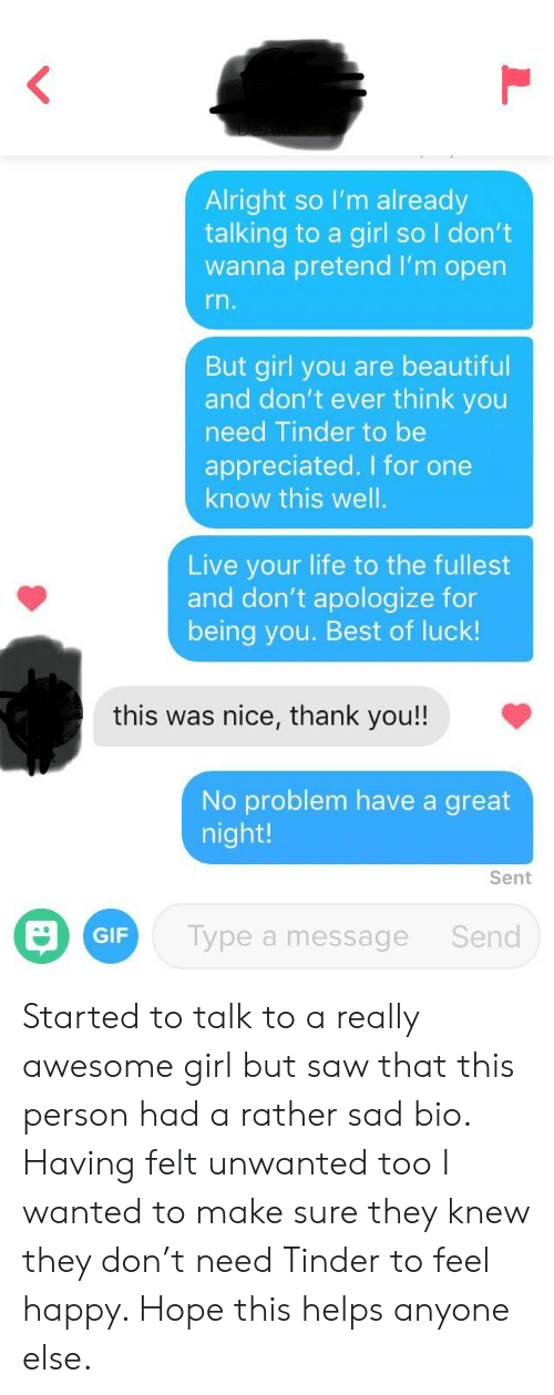 Beautiful, Gif, and Life: Alright so I'm already  talking to a girl so I don't  wanna pretend I'm open  rn  But girl you are beautiful  and don't ever think you  need Tinder to be  appreciated. I for one  know this well  Live your life to the fullest  and don't apologize for  being you. Best of luck!  this was nice, thank you!!  No problem have a great  night!  Sent  GIF  Type a message  Send Started to talk to a really awesome girl but saw that this person had a rather sad bio. Having felt unwanted too I wanted to make sure they knew they don't need Tinder to feel happy. Hope this helps anyone else.