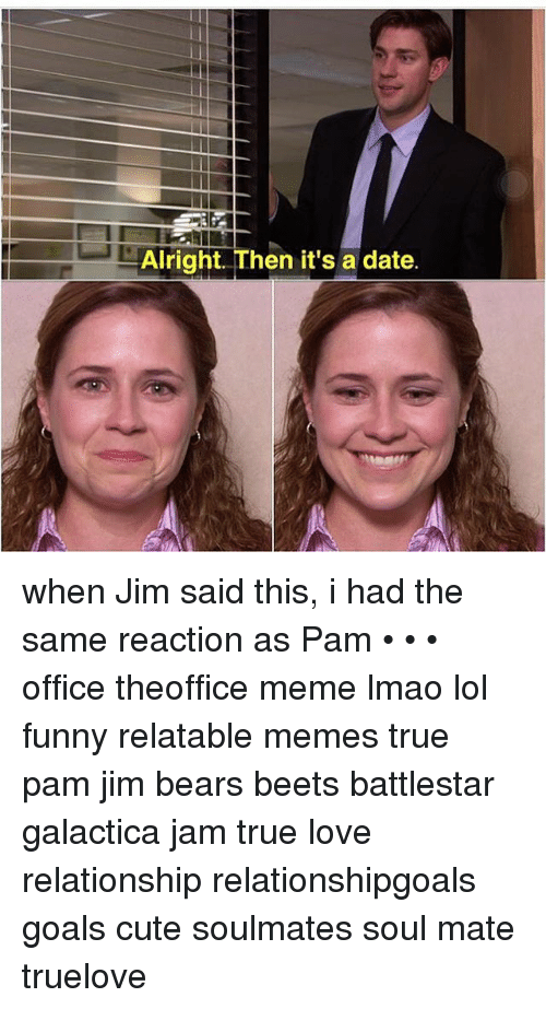 Alright Then It's a Date When Jim Said This I Had the Same