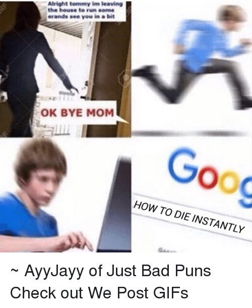 Bad, Gif, and Memes: Alright tommy im leaving  the house to run some  erands see you in a bit  OK BYE MOM  OOC  HOW TO DIE INSTANTLY ~ AyyJayy of Just Bad Puns  Check out We Post GIFs