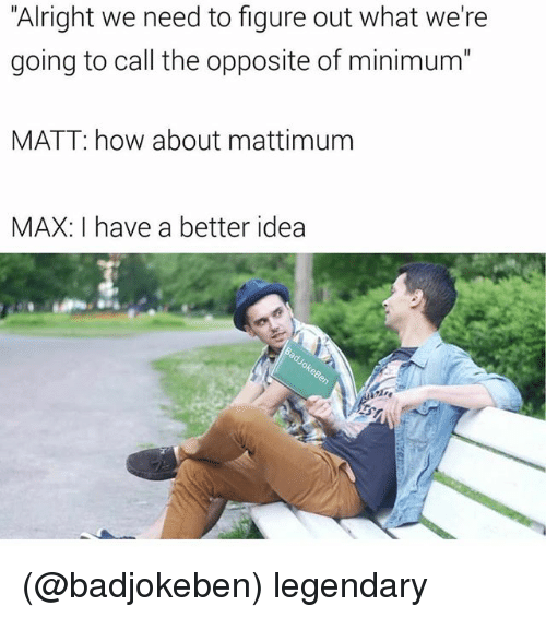 "Dank Memes, Alright, and How: ""Alright we need to figure out what we're  going to call the opposite of minimum""  MATT: how about mattimum  MAX: I have a better idea (@badjokeben) legendary"