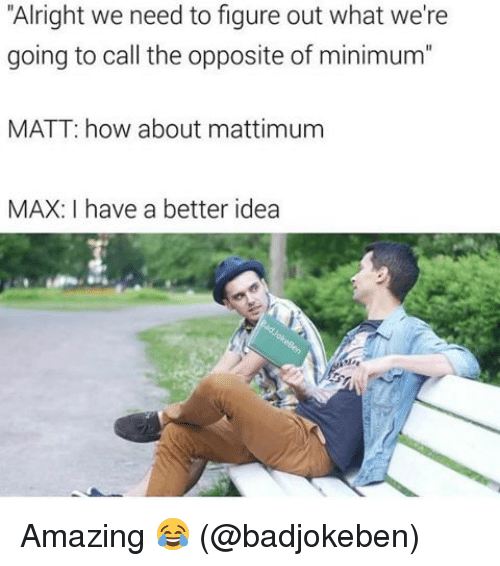 "Memes, Amazing, and Alright: ""Alright we need to figure out what we're  going to call the opposite of minimum""  MATT: how about mattimum  MAX: have a better idea Amazing 😂 (@badjokeben)"