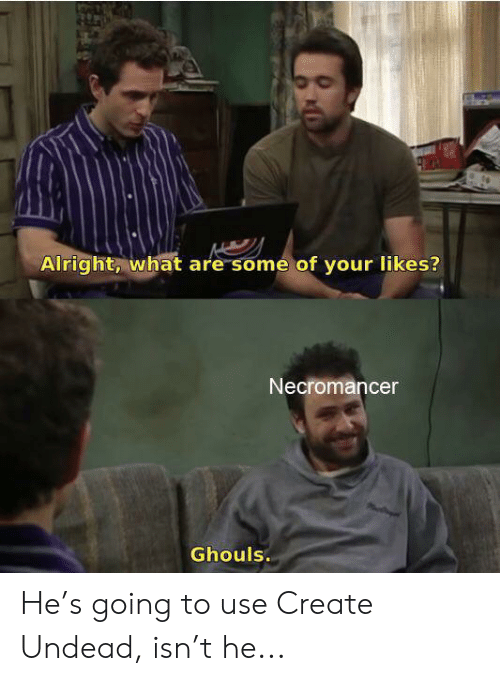 Alright What Are Some of Your Likes? Necromancer Ghouls He's