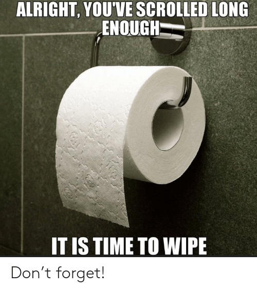 Reddit, Time, and Alright: ALRIGHT, YOU'VE SCROLLED LONG  ENOUGH  IT IS TIME TO WIPE Don't forget!