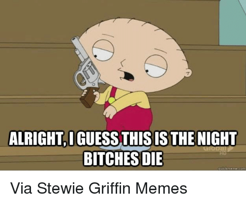 Bitch, Kermit the Frog, and Stewie: ALRIGHTIGUESS THIS IS THE NIGHT  BITCHES DIE  quick meme com Via Stewie Griffin Memes