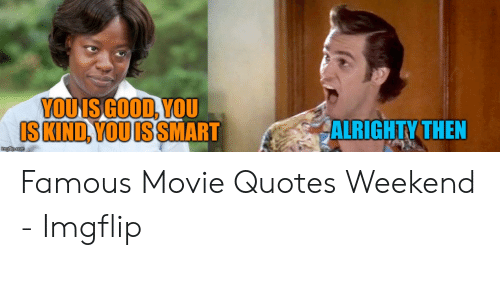 ALRIGHTY THEN IS KIND YOU IS SMART Famous Movie Quotes ...