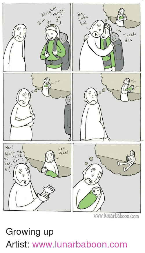 "Dad, Growing Up, and Http: Alrire  Thanks  dad  WAA  Hey  Want me  He  ta ke  r a  www.lunarbaboon.com <p>Growing up</p>  Artist: <a href=""http://www.lunarbaboon.com"">www.lunarbaboon.com</a>"