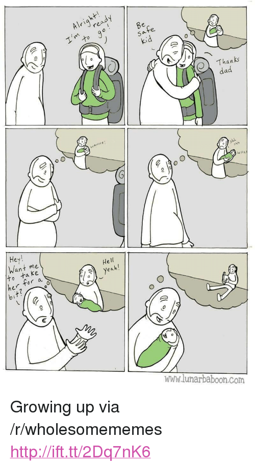 "Dad, Growing Up, and Http: Alrire  Thanks  dad  WAA  Hey  Want me  He  ta ke  r a  www.lunarbaboon.com <p>Growing up via /r/wholesomememes <a href=""http://ift.tt/2Dq7nK6"">http://ift.tt/2Dq7nK6</a></p>"