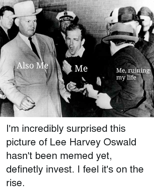 Life, Lee Harvey Oswald, and Been: Also Me  Me, ruinin  my life