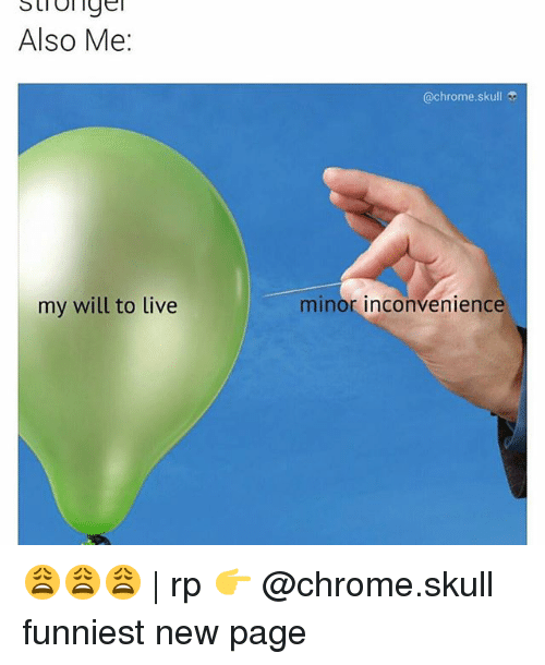 Memes, 🤖, and Page: Also Me:  my will to live  @chrome, sku  minor inconvenience 😩😩😩 | rp 👉 @chrome.skull funniest new page
