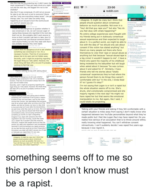 """Advice, Android, and Click: also this may be me projecting but it didn't seem the  most consensual??? They got really drunk at a night BeautyGuruChatter  23:00  reddit.com  58681 makeup lovers subscribed  e next day, she begged him not to tell  bod  Show my flair on this subreddit. It looks like  gr-ee Frmeen face dido (edit)  Also like if it was consensual  for jake to act like such a tool to everyone? Shane uE  therapy Jake. You can't take one shitty thing  happening as an excuse to burn the world around  you and hurt anyone you can  Click here to hide DRAMA AND EATING  i disagree. It might be crazy but I think that  people should question about consensual  behavior as much as possible. Not even in a  """"hey! did that guy rape you?"""" but also """"hey do  MODERATORS  BGCModerator Group Mod Accoun  ngerous to question whether  mod-designated Self Promotion posts. This  ou feel okay with whats happening?  My entire college experiences were fraught with  my friends being put in dubiously consensual  sexual experiences and then expected to laugh  about it. In a perfect world, we might be able to  live with the idea of """"we should only ask abi pwy sm  consent if the victim has stated anything"""" but  there's so many people out there who force  themselves to view their rape or sexual abuse as  anything but that because """"sexual abuse/rape is What are some of the worst exampl  cakesandsnakes soft clam  was consensual or not, we can't accuse Logan o  raping Alissa because she regretted it the next day,  that's not ok. She probably didn't want anyone to  know so that it wouldn't get back to Jake, plus I'd  never assume that just because someone d  want anyone finding out who they slept with that  3. Posts must have descriptive titiles, and for video  links OP should make a short parent comment to  smash sh sh here 4 the cut crease  Content must be focused on BGS, brand owners  and reps, and beauty content from other  infiluencers and social media personalt  Usenames of non public fig"""